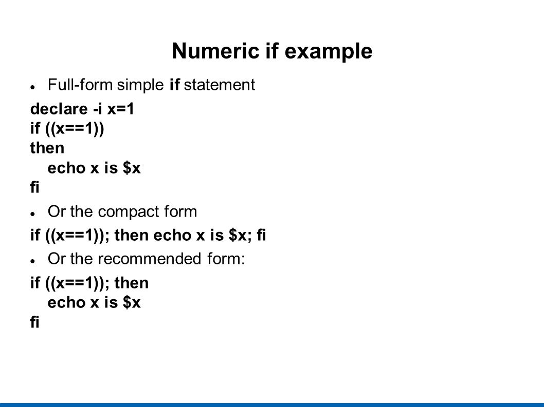 Numeric if example Full-form simple if statement declare -i x=1 if ((x==1)) then echo x is $x fi Or the compact form if ((x==1)); then echo x is $x; fi Or the recommended form: if ((x==1)); then echo x is $x fi