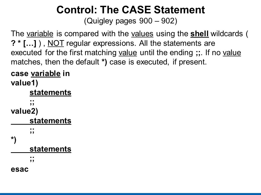 Control: The CASE Statement (Quigley pages 900 – 902) The variable is compared with the values using the shell wildcards ( .