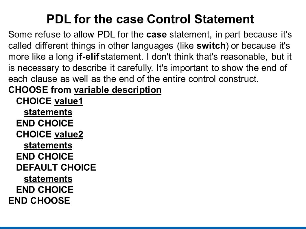 PDL for the case Control Statement Some refuse to allow PDL for the case statement, in part because it s called different things in other languages (like switch) or because it s more like a long if-elif statement.