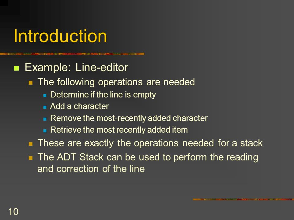9 Introduction Writing the line: First Draft: // Write the line while (the ADT is not empty) { Remove most recently added item from the ADT Write item
