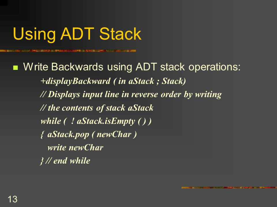 12 Using ADT Stack Read & Correct a text of line: Using stack operations +readAndCorrect( out aStack : Stack) // Reads input line and either enters characters onto stack S // or corrects contents if the character is the symbol aStack.createStack Read newChar while ( newChar != eoln ) {if ( newChar != ) aStack.Push( newChar) else if (.