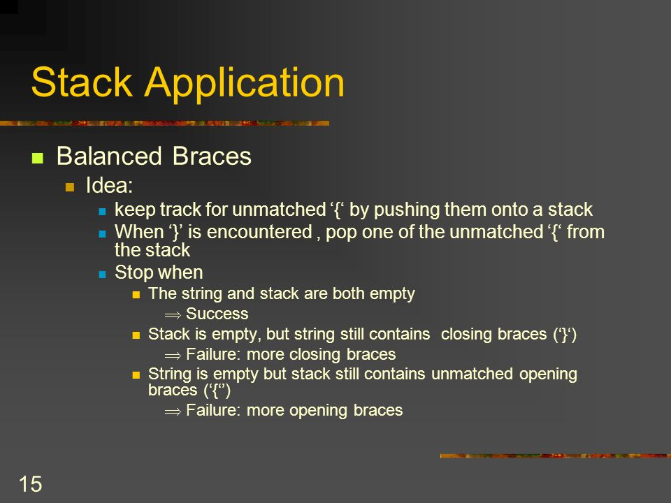 14 Stack Application Example: Balanced Braces Assumption All braces are of the same type Example: a b c { d e f g { i j k } { l { m n } } o p } q r Balanced a b c { d e f } } { g h I j { k l } m Unbalanced