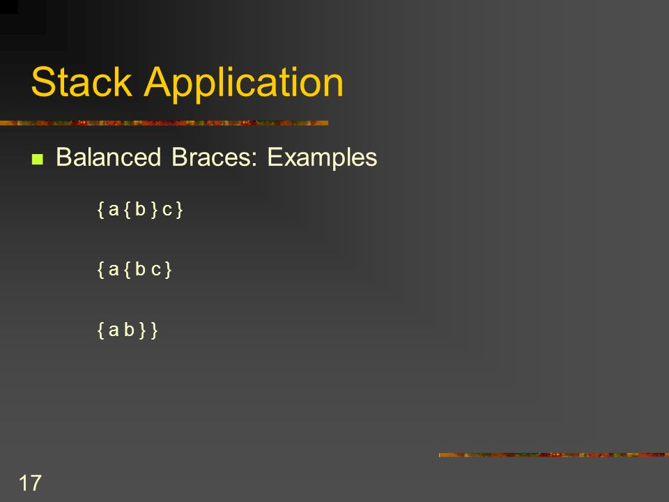 16 Stack Application Balanced Braces: Pseudocode aStack.createStack ( ) balancedSoFar = true i = 0 while ( balancedSoFar and i < length of aString) {ch = character at position i ++ i if ( ch = {) aStack.push( { ) else if ( ch = } ) aStack.pop( ) // Pop a matching open brace elsebalancedSoFar = false // ignore all characters other that braces }// end while if ( balancedSoFar && aStack.isEmpty( ) ) aString has balanced braces else aString doesnt have balanced braces