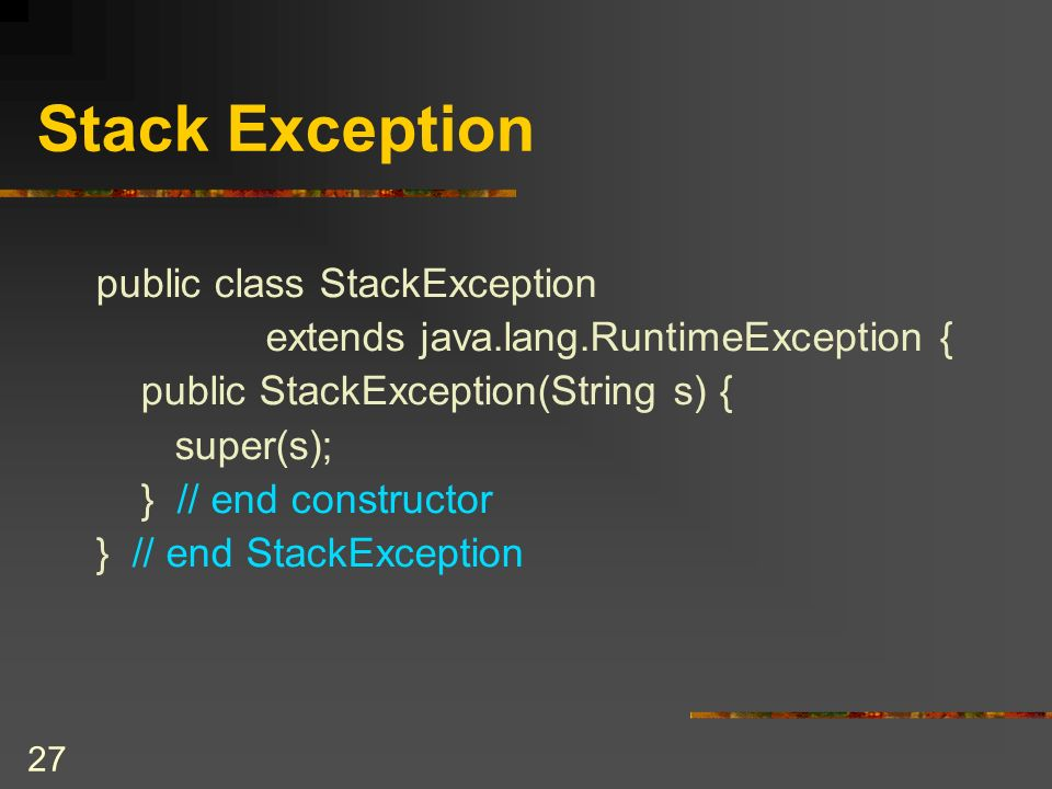 26 Stack Interface public interface StackInterface { public boolean isEmpty(); public boolean isFull(); public void push(Object newItem) throws StackException; public Object pop() throws StackException; public void popAll(); public Object peek() throws StackException; } // end StackInterface