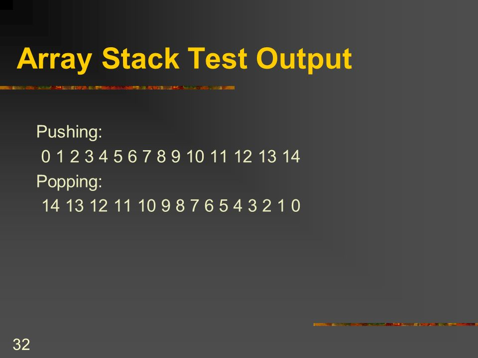 31 Array Stack Test public class ArrayStackTest { public static final int MAX_ITEMS = 15; public static void main(String[ ] args) { ArrayStackBased stack = new ArrayStackBased(); Integer items[ ] = new Integer[MAX_ITEMS]; System.out.println( Pushing: ); for (int i=0; i<MAX_ITEMS; i++) { items[i] = new Integer(i); if (!stack.isFull()) { System.out.print( +i); stack.push(items[i]); } // end if } // end for System.out.println( \nPopping: ); while (!stack.isEmpty()) { // cast result of pop to Integer System.out.print( +(Integer)(stack.pop())); } // end while System.out.println(); } // end main } // end ArrayStackTest