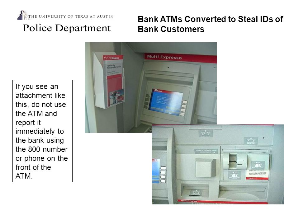 Bank ATMs Converted to Steal IDs of Bank Customers If you see an attachment like this, do not use the ATM and report it immediately to the bank using the 800 number or phone on the front of the ATM.