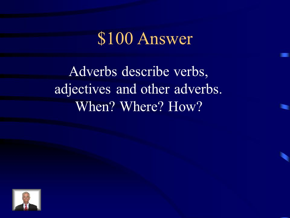 $100 Question Explain what adverbs do and what three questions they answer.