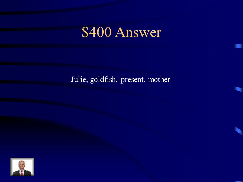 $400 Question Name the nouns: Julie bought a goldfish as a present for her mother.