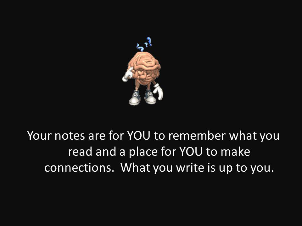 Your notes are for YOU to remember what you read and a place for YOU to make connections.