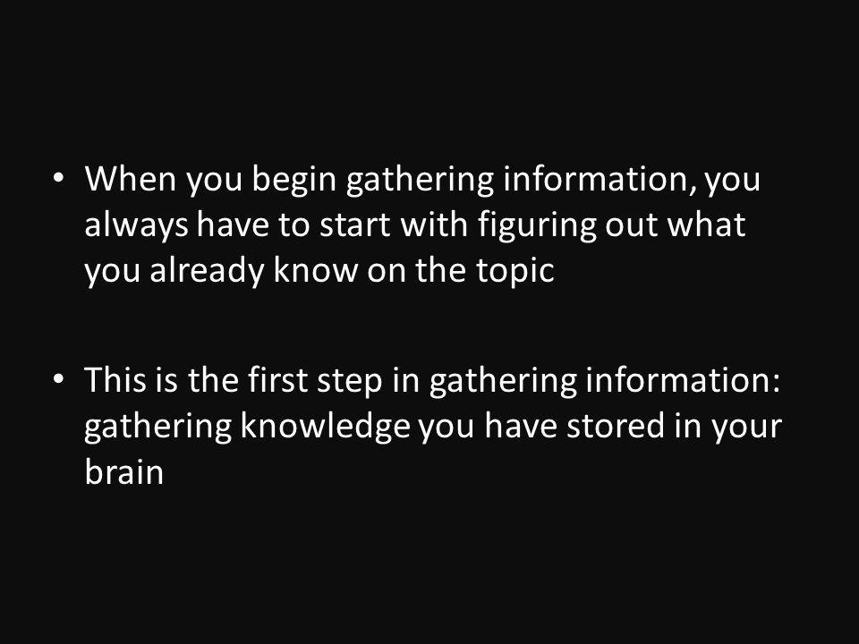 When you begin gathering information, you always have to start with figuring out what you already know on the topic This is the first step in gathering information: gathering knowledge you have stored in your brain