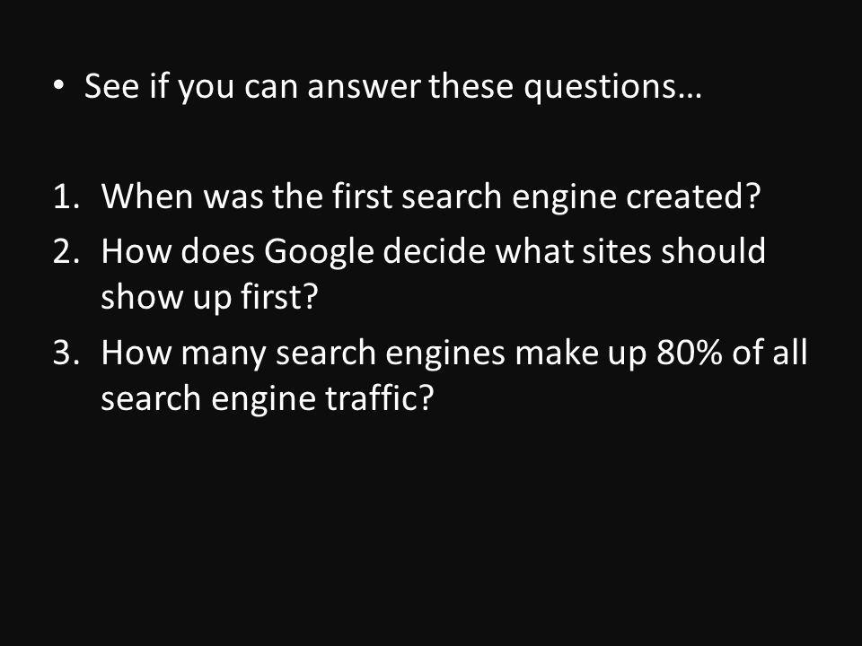 See if you can answer these questions… 1.When was the first search engine created.