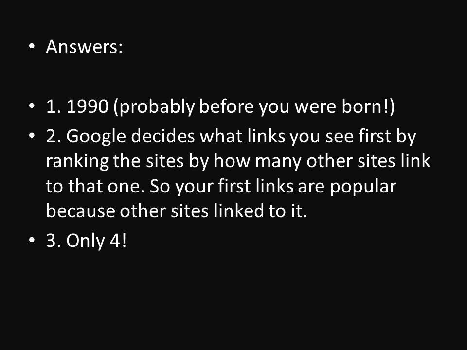 Answers: 1. 1990 (probably before you were born!) 2.