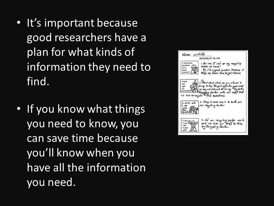 Its important because good researchers have a plan for what kinds of information they need to find.