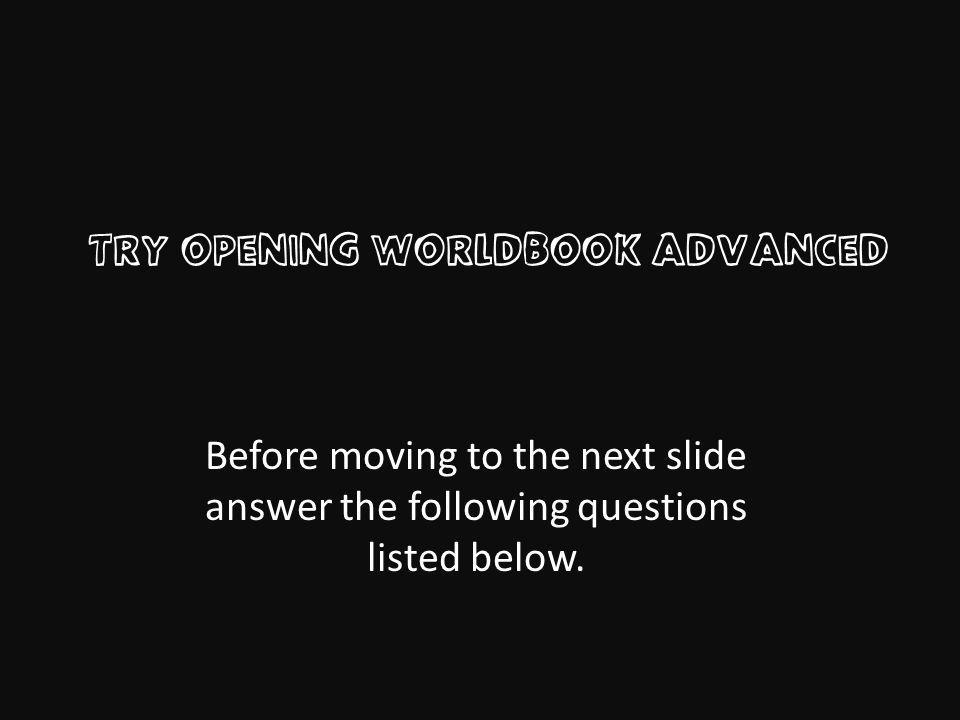 Try Opening WorldBook advanced Before moving to the next slide answer the following questions listed below.