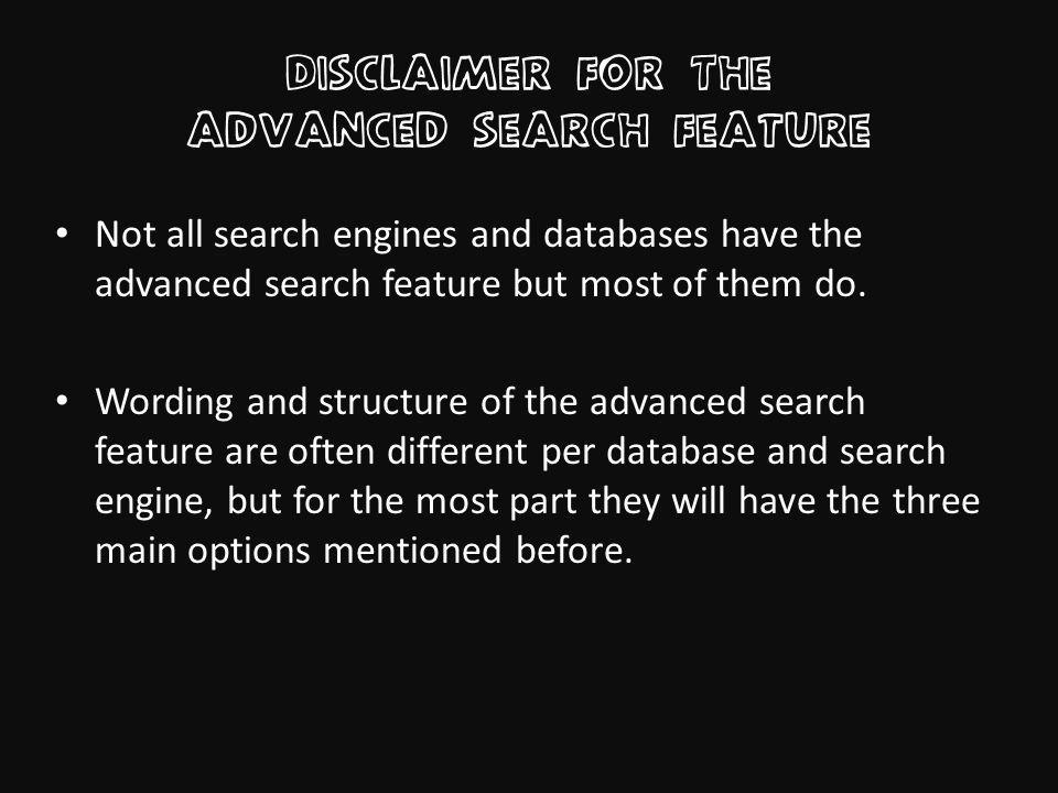 Disclaimer for The advanced search feature Not all search engines and databases have the advanced search feature but most of them do.