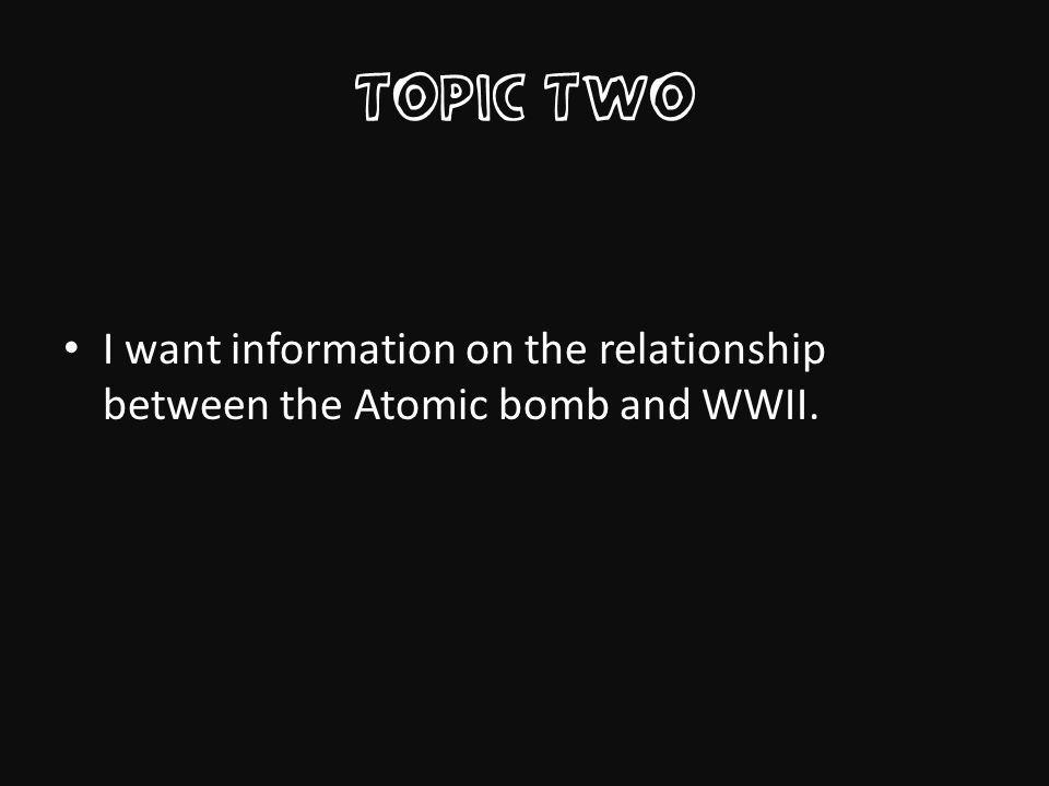Topic Two I want information on the relationship between the Atomic bomb and WWII.