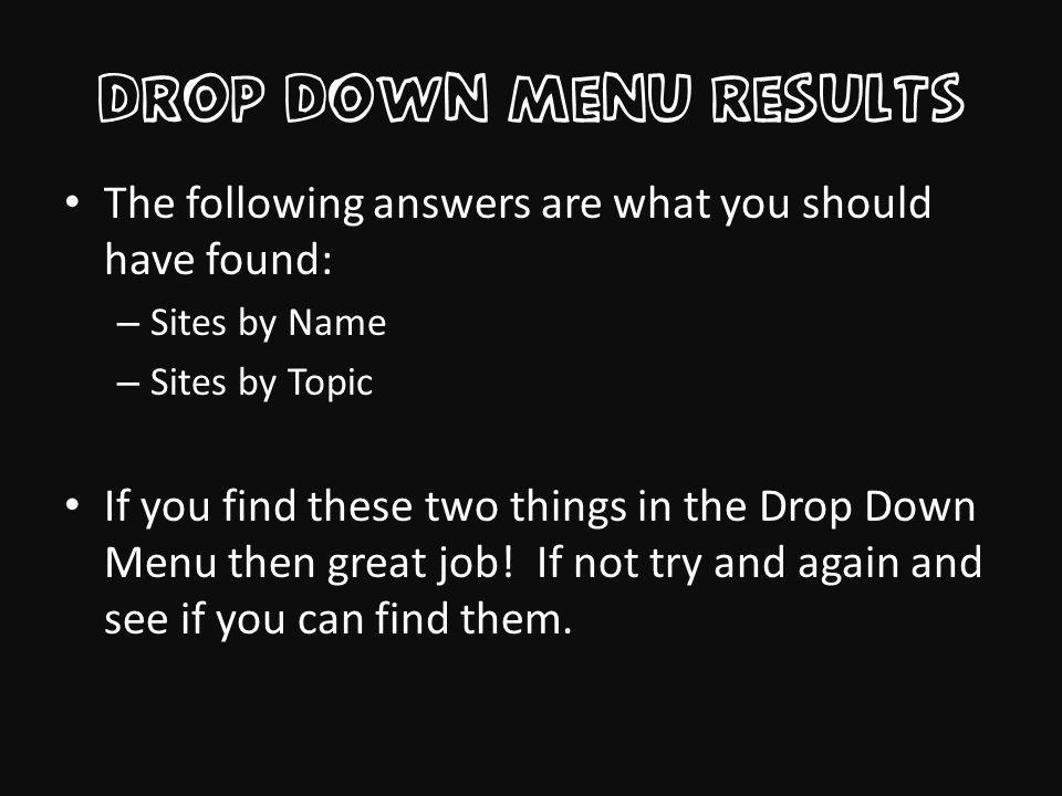 Drop Down Menu results The following answers are what you should have found: – Sites by Name – Sites by Topic If you find these two things in the Drop Down Menu then great job.