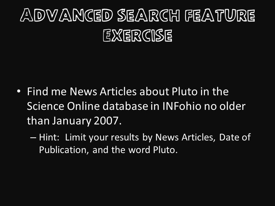 Advanced Search Feature Exercise Find me News Articles about Pluto in the Science Online database in INFohio no older than January 2007.