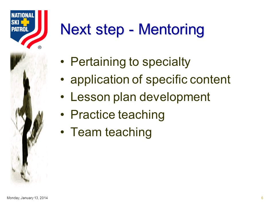 Monday, January 13, 20146 Next step - Mentoring Pertaining to specialty application of specific content Lesson plan development Practice teaching Team teaching
