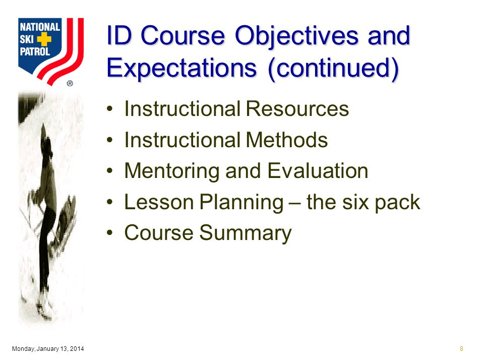 Monday, January 13, 20148 ID Course Objectives and Expectations (continued) Instructional Resources Instructional Methods Mentoring and Evaluation Lesson Planning – the six pack Course Summary