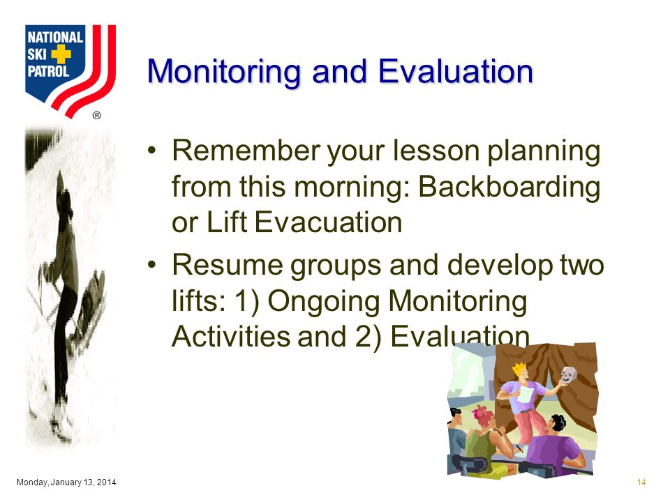 Monday, January 13, Monitoring and Evaluation Remember your lesson planning from this morning: Backboarding or Lift Evacuation Resume groups and develop two lifts: 1) Ongoing Monitoring Activities and 2) Evaluation