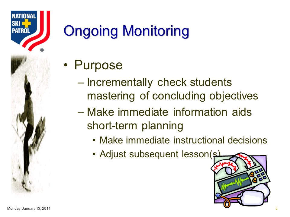 Monday, January 13, Ongoing Monitoring Purpose –Incrementally check students mastering of concluding objectives –Make immediate information aids short-term planning Make immediate instructional decisions Adjust subsequent lesson(s)