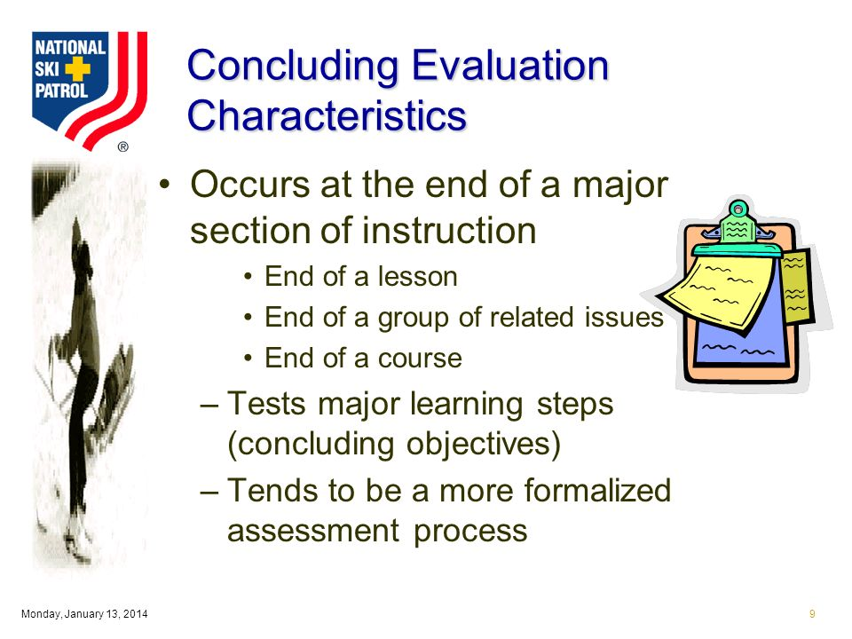 Monday, January 13, Concluding Evaluation Characteristics Occurs at the end of a major section of instruction End of a lesson End of a group of related issues End of a course –Tests major learning steps (concluding objectives) –Tends to be a more formalized assessment process