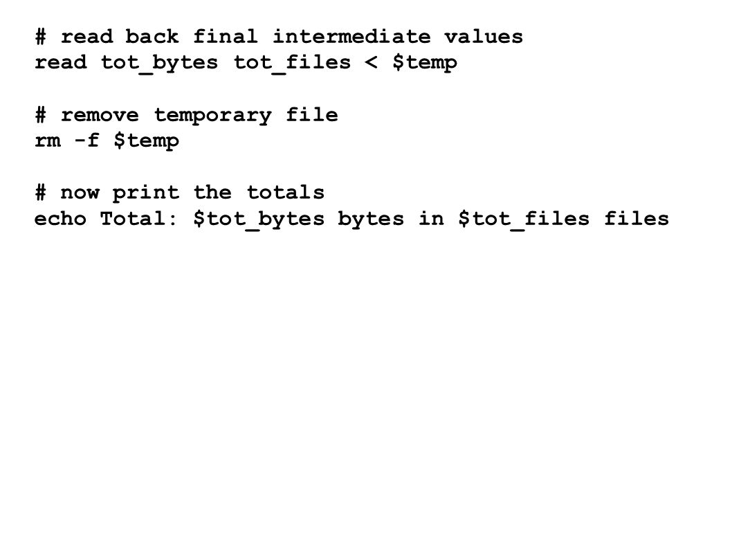 # read back final intermediate values read tot_bytes tot_files < $temp # remove temporary file rm -f $temp # now print the totals echo Total: $tot_bytes bytes in $tot_files files