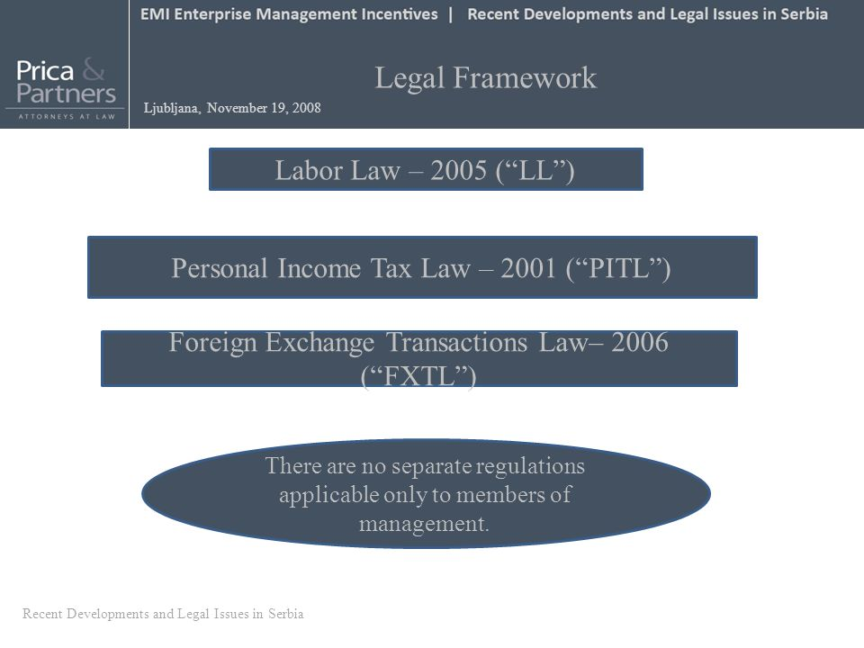 Legal Framework Ljubljana, November 19, 2008 Labor Law – 2005 (LL) Personal Income Tax Law – 2001 (PITL) Foreign Exchange Transactions Law– 2006 (FXTL) There are no separate regulations applicable only to members of management.