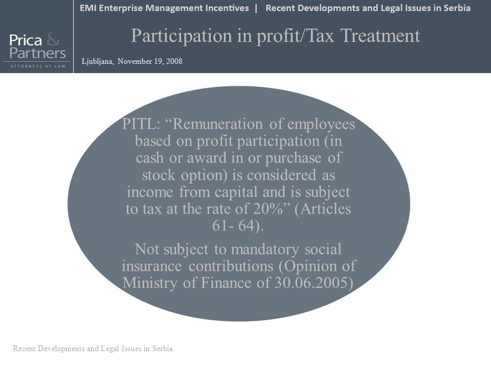 Participation in profit/Tax Treatment Ljubljana, November 19, 2008 PITL: Remuneration of employees based on profit participation (in cash or award in or purchase of stock option) is considered as income from capital and is subject to tax at the rate of 20% (Articles 61- 64).