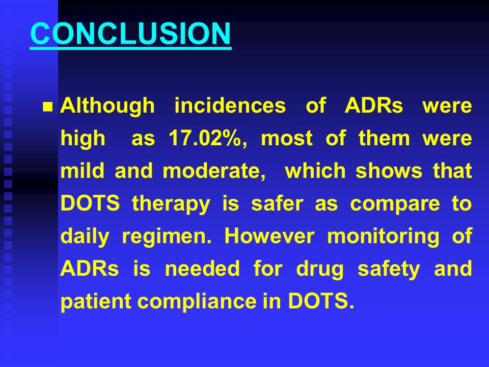 CONCLUSION Although incidences of ADRs were high as 17.02%, most of them were mild and moderate, which shows that DOTS therapy is safer as compare to daily regimen.