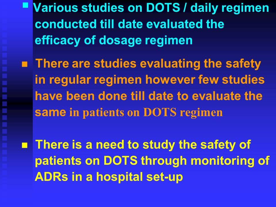 Various studies on DOTS / daily regimen conducted till date evaluated the efficacy of dosage regimen There are studies evaluating the safety in regular regimen however few studies have been done till date to evaluate the same in patients on DOTS regimen There is a need to study the safety of patients on DOTS through monitoring of ADRs in a hospital set-up