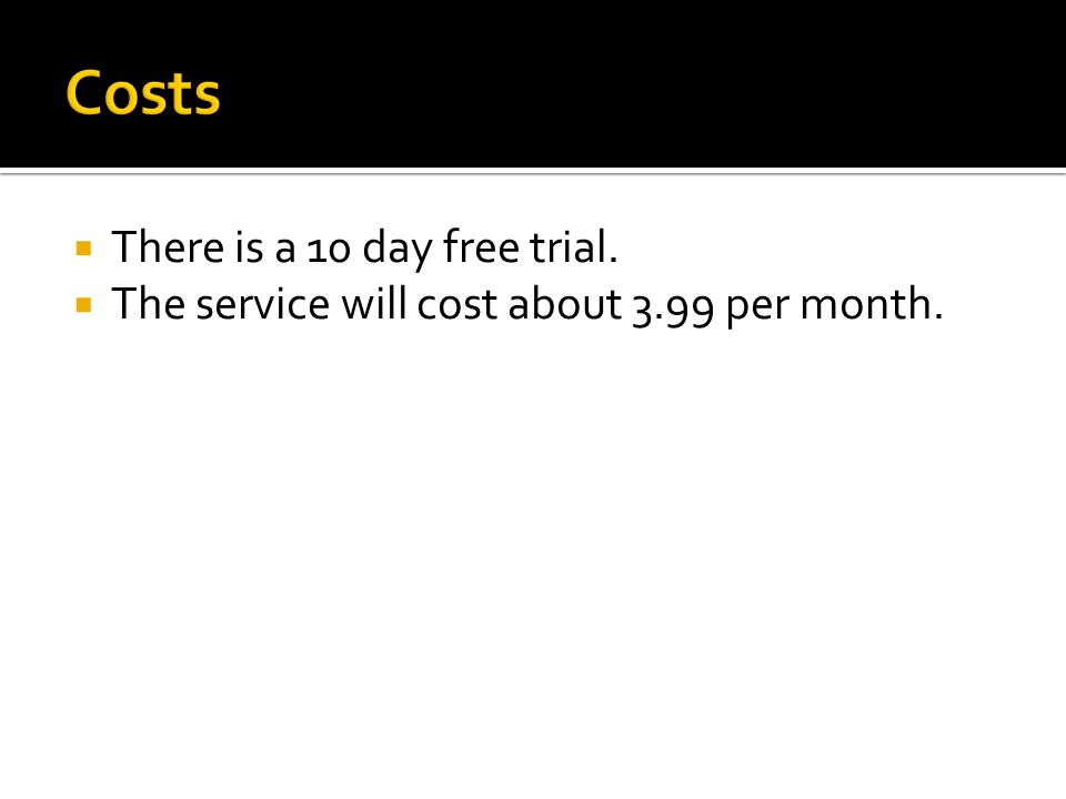 There is a 10 day free trial. The service will cost about 3.99 per month.