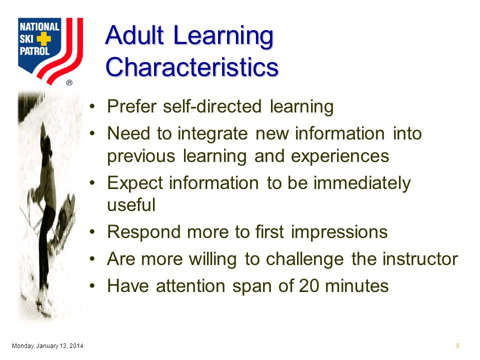 Monday, January 13, Adult Learning Characteristics Prefer self-directed learning Need to integrate new information into previous learning and experiences Expect information to be immediately useful Respond more to first impressions Are more willing to challenge the instructor Have attention span of 20 minutes
