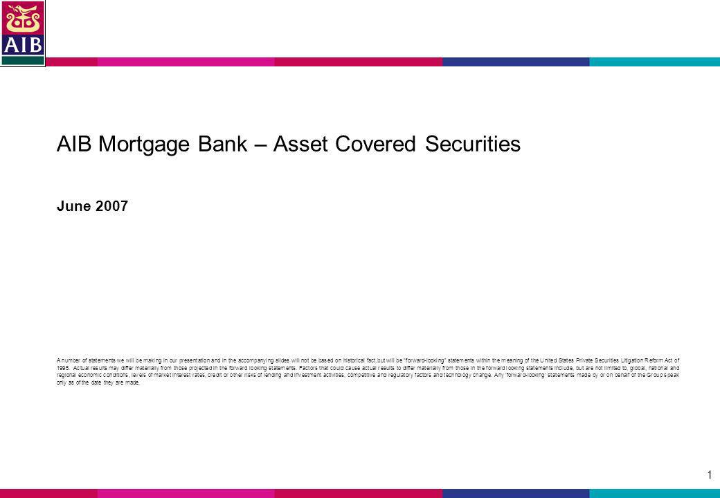 1 AIB Mortgage Bank – Asset Covered Securities June 2007 A number of statements we will be making in our presentation and in the accompanying slides will not be based on historical fact,but will be forward-looking statements within the meaning of the United States Private Securities Litigation Reform Act of 1995.
