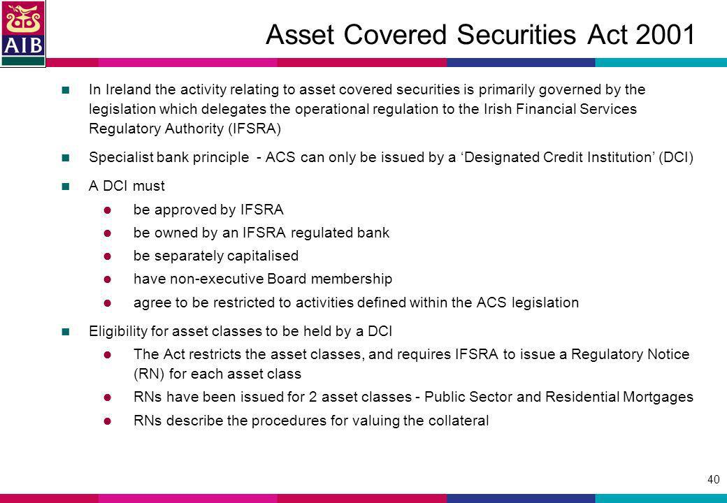 40 Asset Covered Securities Act 2001 In Ireland the activity relating to asset covered securities is primarily governed by the legislation which delegates the operational regulation to the Irish Financial Services Regulatory Authority (IFSRA) Specialist bank principle - ACS can only be issued by a Designated Credit Institution (DCI) A DCI must be approved by IFSRA be owned by an IFSRA regulated bank be separately capitalised have non-executive Board membership agree to be restricted to activities defined within the ACS legislation Eligibility for asset classes to be held by a DCI The Act restricts the asset classes, and requires IFSRA to issue a Regulatory Notice (RN) for each asset class RNs have been issued for 2 asset classes - Public Sector and Residential Mortgages RNs describe the procedures for valuing the collateral
