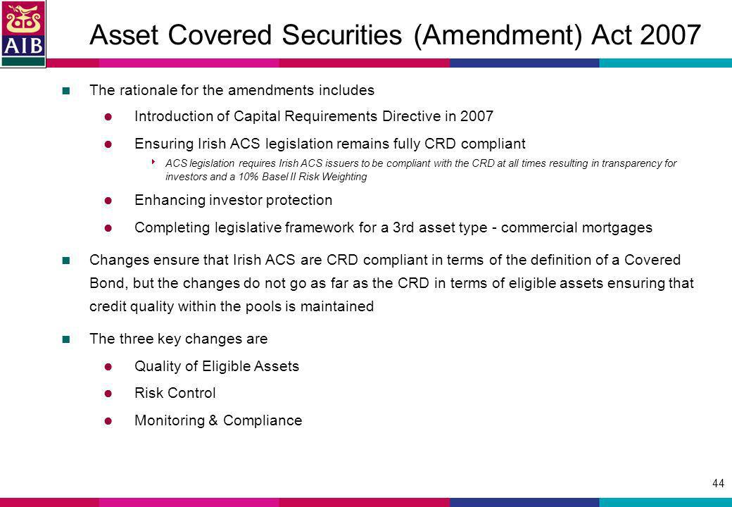 44 Asset Covered Securities (Amendment) Act 2007 The rationale for the amendments includes Introduction of Capital Requirements Directive in 2007 Ensuring Irish ACS legislation remains fully CRD compliant ACS legislation requires Irish ACS issuers to be compliant with the CRD at all times resulting in transparency for investors and a 10% Basel II Risk Weighting Enhancing investor protection Completing legislative framework for a 3rd asset type - commercial mortgages Changes ensure that Irish ACS are CRD compliant in terms of the definition of a Covered Bond, but the changes do not go as far as the CRD in terms of eligible assets ensuring that credit quality within the pools is maintained The three key changes are Quality of Eligible Assets Risk Control Monitoring & Compliance