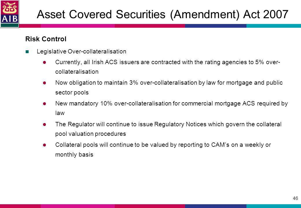 46 Asset Covered Securities (Amendment) Act 2007 Risk Control Legislative Over-collateralisation Currently, all Irish ACS issuers are contracted with the rating agencies to 5% over- collateralisation Now obligation to maintain 3% over-collateralisation by law for mortgage and public sector pools New mandatory 10% over-collateralisation for commercial mortgage ACS required by law The Regulator will continue to issue Regulatory Notices which govern the collateral pool valuation procedures Collateral pools will continue to be valued by reporting to CAMs on a weekly or monthly basis