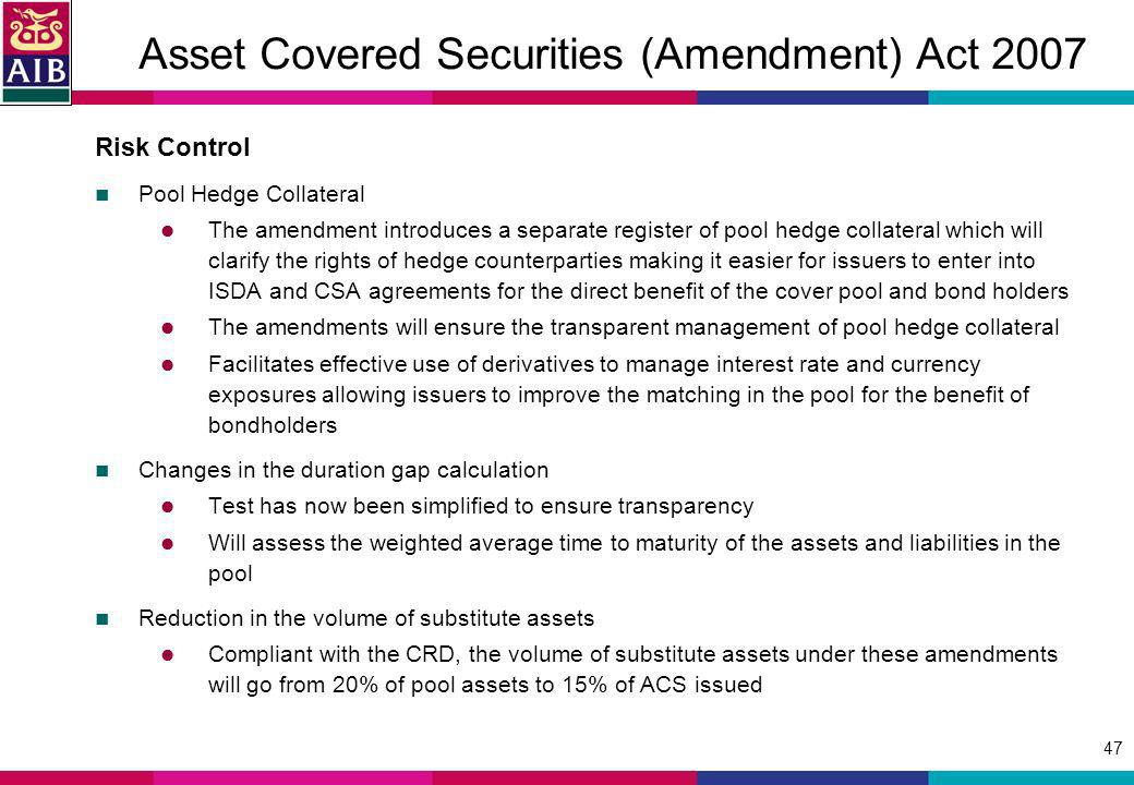 47 Asset Covered Securities (Amendment) Act 2007 Risk Control Pool Hedge Collateral The amendment introduces a separate register of pool hedge collateral which will clarify the rights of hedge counterparties making it easier for issuers to enter into ISDA and CSA agreements for the direct benefit of the cover pool and bond holders The amendments will ensure the transparent management of pool hedge collateral Facilitates effective use of derivatives to manage interest rate and currency exposures allowing issuers to improve the matching in the pool for the benefit of bondholders Changes in the duration gap calculation Test has now been simplified to ensure transparency Will assess the weighted average time to maturity of the assets and liabilities in the pool Reduction in the volume of substitute assets Compliant with the CRD, the volume of substitute assets under these amendments will go from 20% of pool assets to 15% of ACS issued