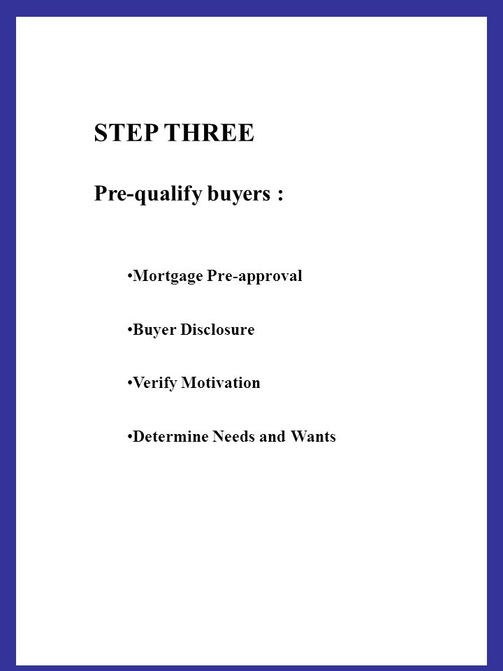 STEP THREE Pre-qualify buyers : Mortgage Pre-approval Buyer Disclosure Verify Motivation Determine Needs and Wants