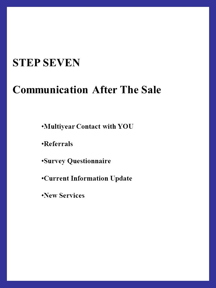 STEP SEVEN Communication After The Sale Multiyear Contact with YOU Referrals Survey Questionnaire Current Information Update New Services