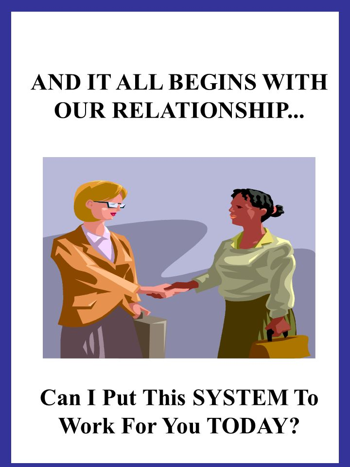 AND IT ALL BEGINS WITH OUR RELATIONSHIP... Can I Put This SYSTEM To Work For You TODAY