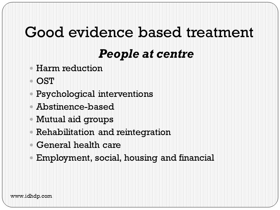 Good evidence based treatment People at centre Harm reduction OST Psychological interventions Abstinence-based Mutual aid groups Rehabilitation and reintegration General health care Employment, social, housing and financial