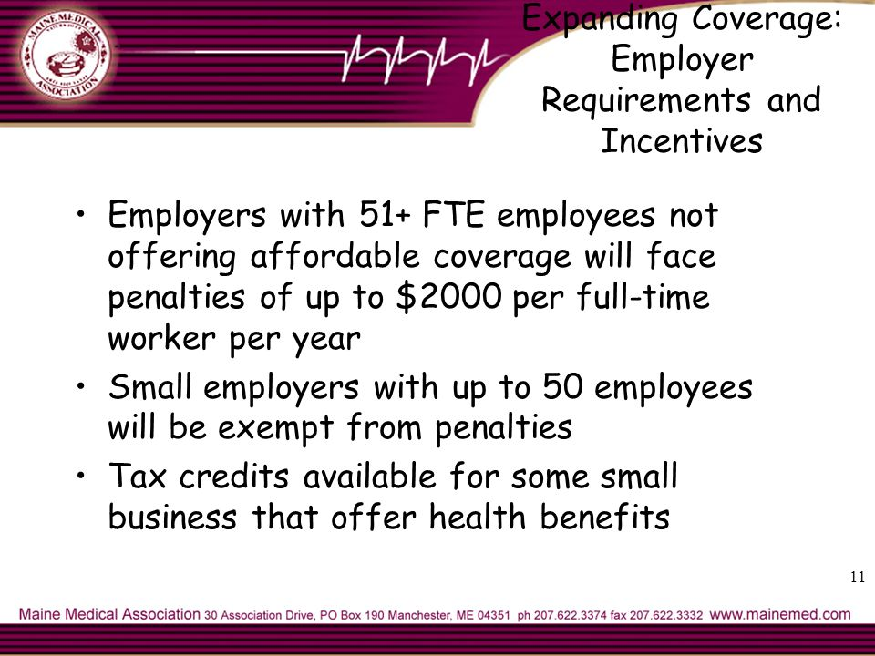 11 Expanding Coverage: Employer Requirements and Incentives Employers with 51+ FTE employees not offering affordable coverage will face penalties of up to $2000 per full-time worker per year Small employers with up to 50 employees will be exempt from penalties Tax credits available for some small business that offer health benefits