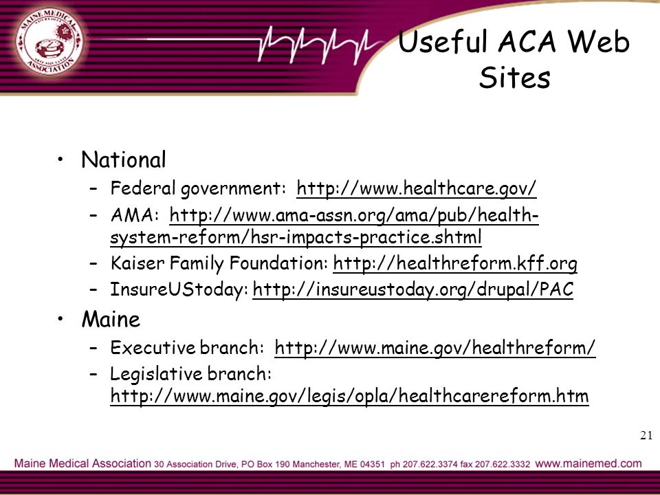 21 Useful ACA Web Sites National –Federal government:   –AMA:   system-reform/hsr-impacts-practice.shtml –Kaiser Family Foundation:   –InsureUStoday:   Maine –Executive branch:   –Legislative branch: