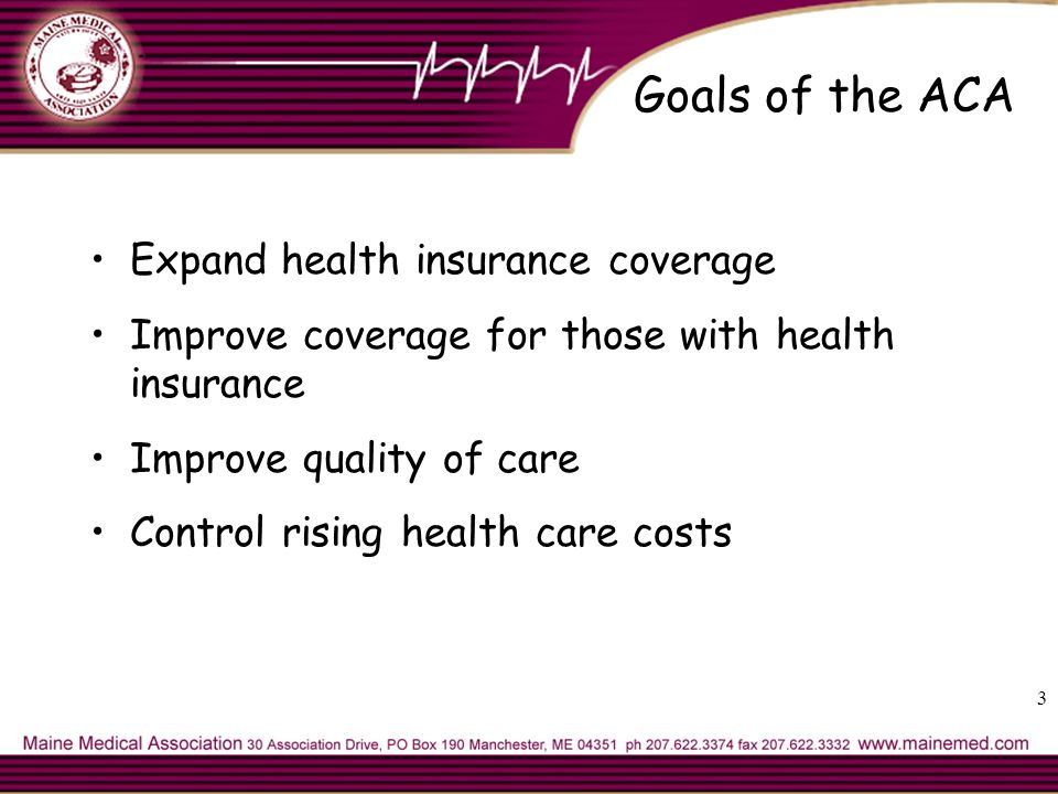 Goals of the ACA Expand health insurance coverage Improve coverage for those with health insurance Improve quality of care Control rising health care costs 3