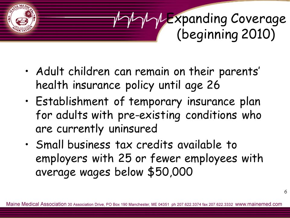 Expanding Coverage (beginning 2010) Adult children can remain on their parents health insurance policy until age 26 Establishment of temporary insurance plan for adults with pre-existing conditions who are currently uninsured Small business tax credits available to employers with 25 or fewer employees with average wages below $50,000 6