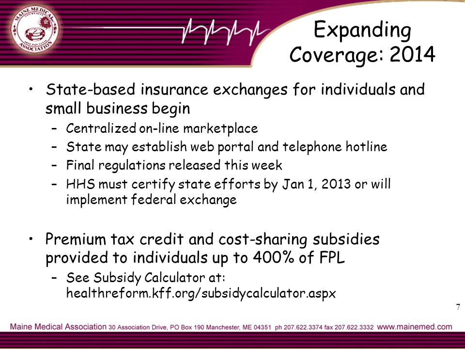7 Expanding Coverage: 2014 State-based insurance exchanges for individuals and small business begin –Centralized on-line marketplace –State may establish web portal and telephone hotline –Final regulations released this week –HHS must certify state efforts by Jan 1, 2013 or will implement federal exchange Premium tax credit and cost-sharing subsidies provided to individuals up to 400% of FPL –See Subsidy Calculator at: healthreform.kff.org/subsidycalculator.aspx