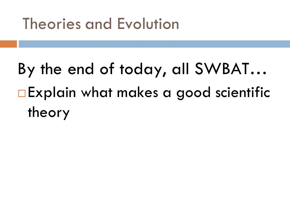 Theories and Evolution By the end of today, all SWBAT… Explain what makes a good scientific theory