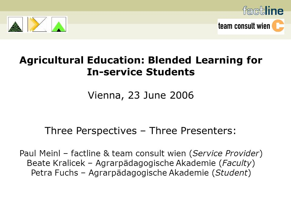 Agricultural Education: Blended Learning for In-service Students Vienna, 23 June 2006 Three Perspectives – Three Presenters: Paul Meinl – factline & team consult wien (Service Provider) Beate Kralicek – Agrarpädagogische Akademie (Faculty) Petra Fuchs – Agrarpädagogische Akademie (Student)